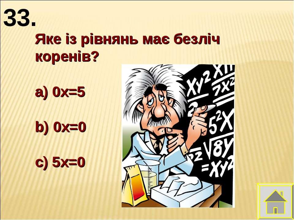Яке із рівнянь має безліч коренів? 0х=5 0х=0 5х=0 33.