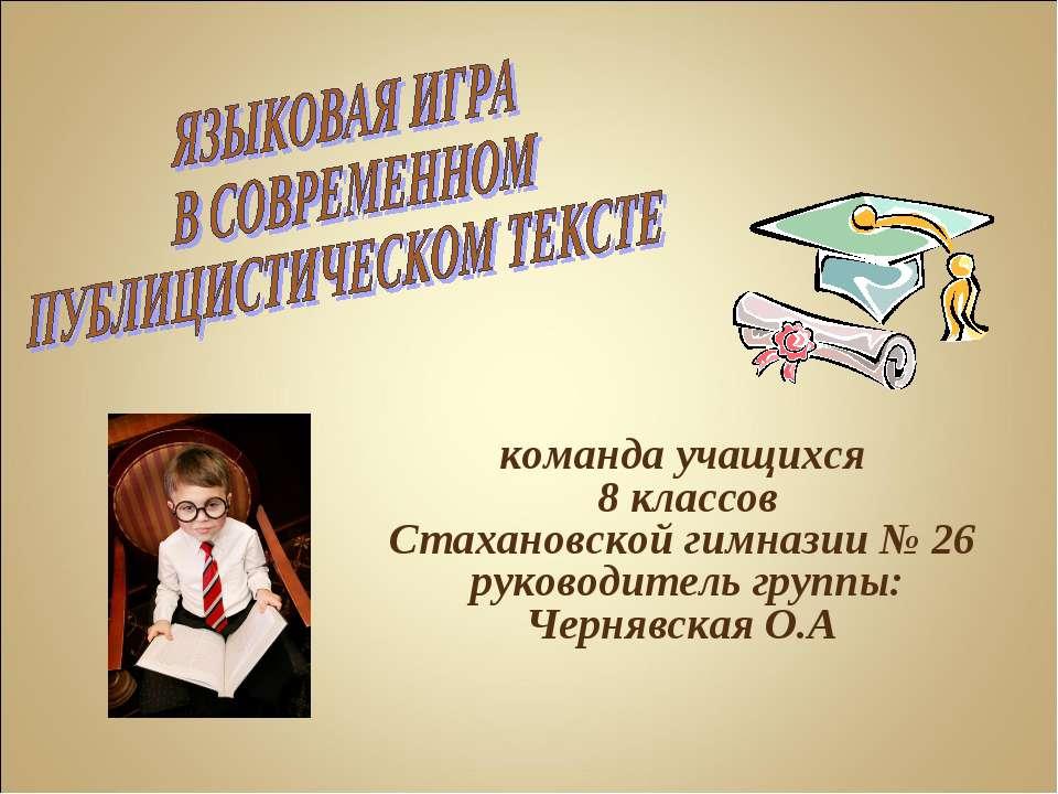 команда учащихся 8 классов Стахановской гимназии № 26 руководитель группы: Че...