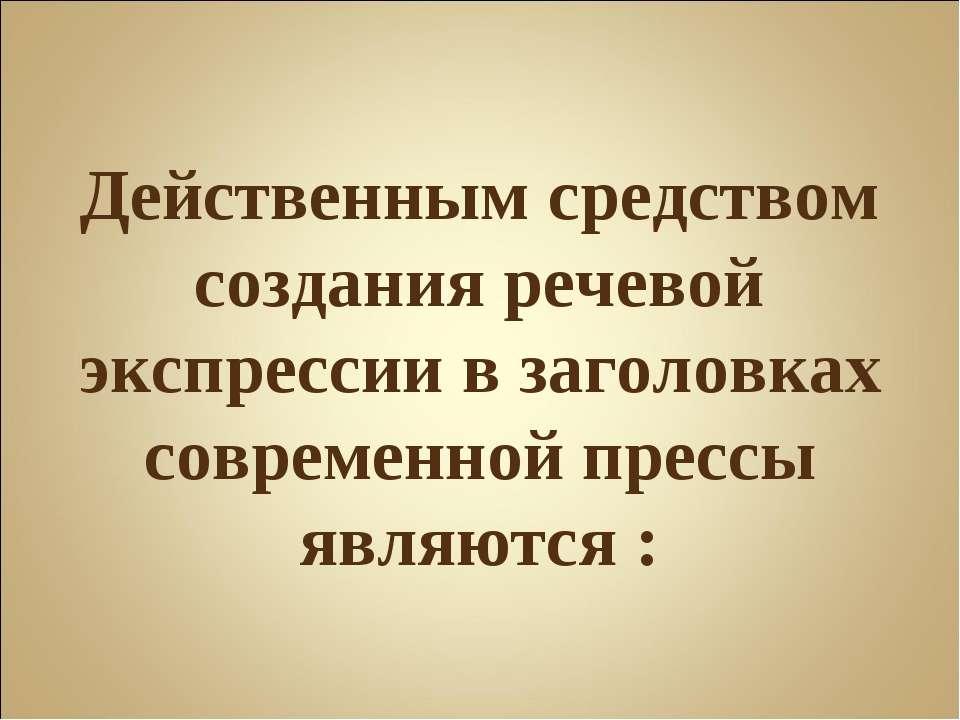Действенным средством создания речевой экспрессии в заголовках современной пр...