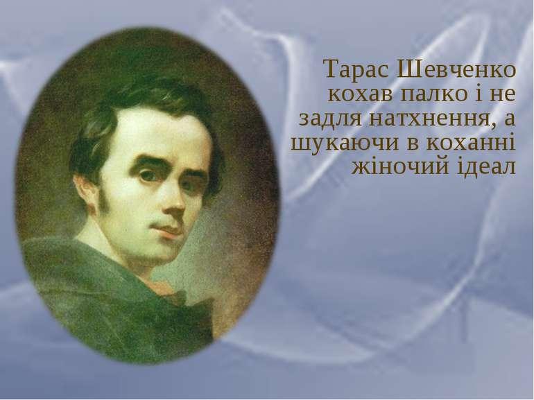 Тарас Шевченко кохав палко і не задля натхнення, а шукаючи в коханні жіночий ...