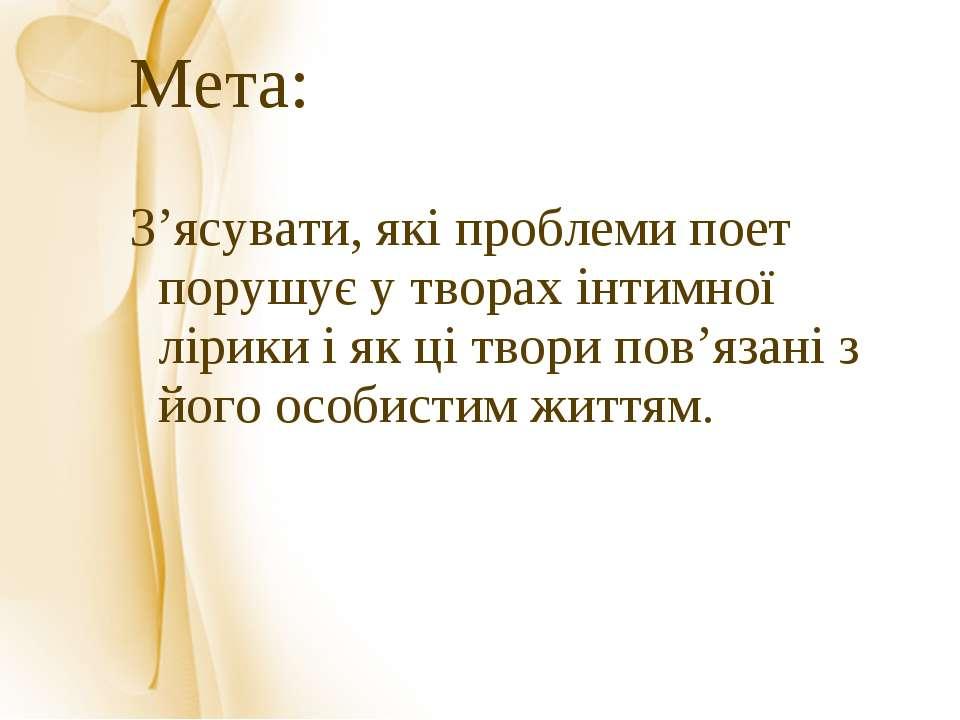 Мета: З'ясувати, які проблеми поет порушує у творах інтимної лірики і як ці т...