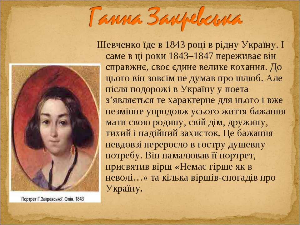 Шевченко їде в 1843 році в рідну Україну. І саме в ці роки 1843–1847 пережива...
