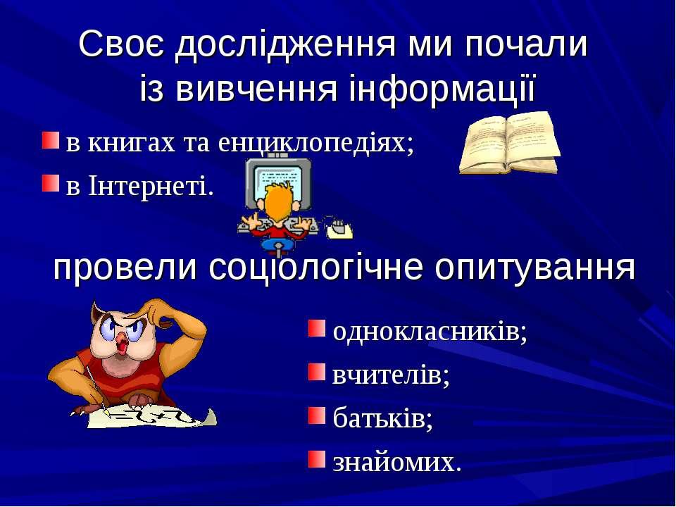 Своє дослідження ми почали із вивчення інформації в книгах та енциклопедіях; ...