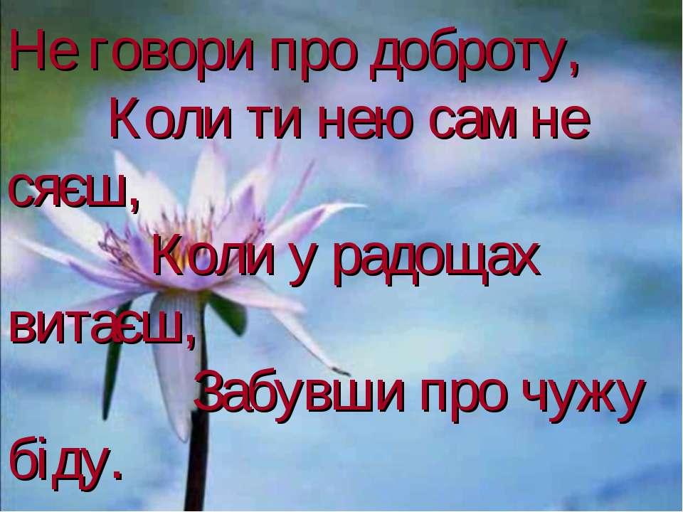 Не говори про доброту, Коли ти нею сам не сяєш, Коли у радощах витаєш, Забувш...
