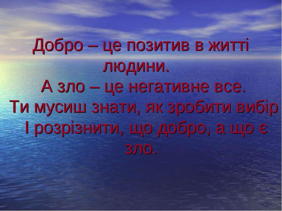 Добро – це позитив в житті людини. А зло – це негативне все. Ти мусиш знати, ...