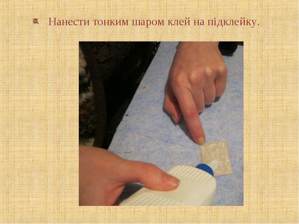 Нанести тонким шаром клей на підклейку.