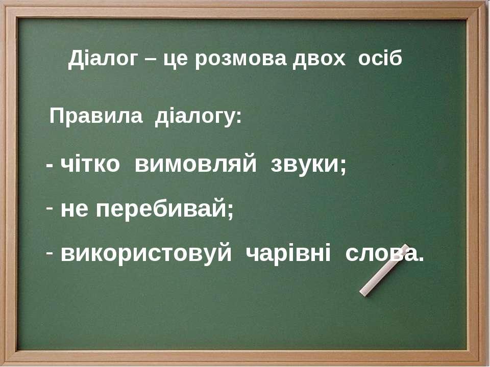 Діалог – це розмова двох осіб Правила діалогу: - чітко вимовляй звуки; не пер...
