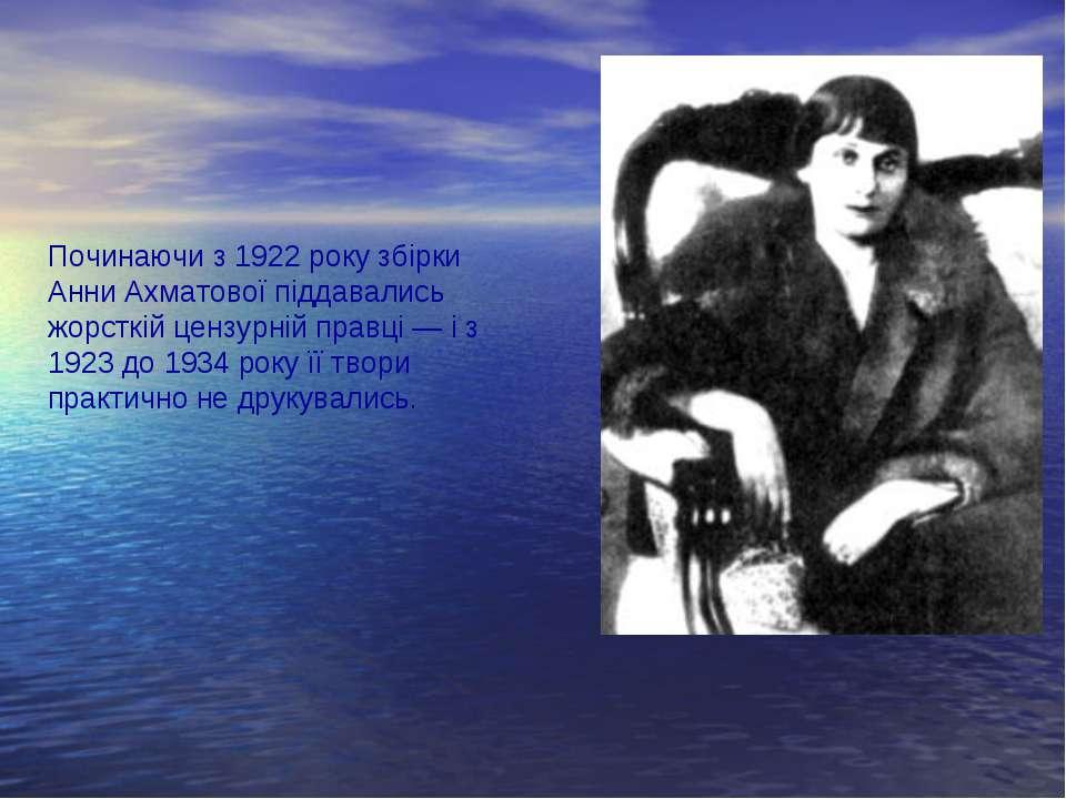 Починаючи з 1922 року збірки Анни Ахматової піддавались жорсткій цензурній пр...