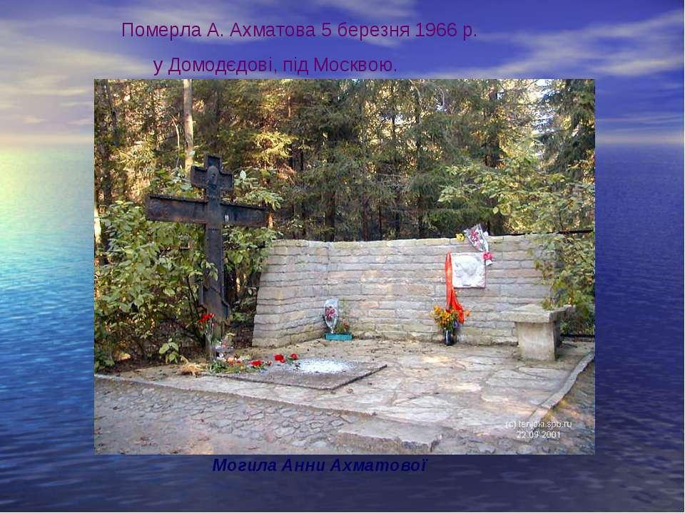 Могила Анни Ахматової Померла А. Ахматова 5 березня 1966 р. у Домодєдові, під...