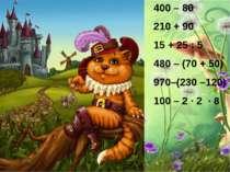 400 – 80 210 + 90 15 + 25 : 5 480 – (70 + 50) 970–(230 –120) 100 – 2 ∙ 2 ∙ 8