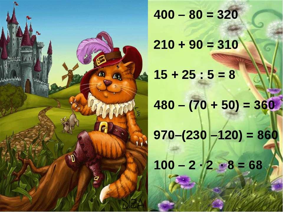 400 – 80 = 320 210 + 90 = 310 15 + 25 : 5 = 8 480 – (70 + 50) = 360 970–(230 ...