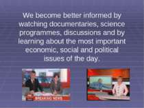 We become better informed by watching documentaries, science programmes, disc...