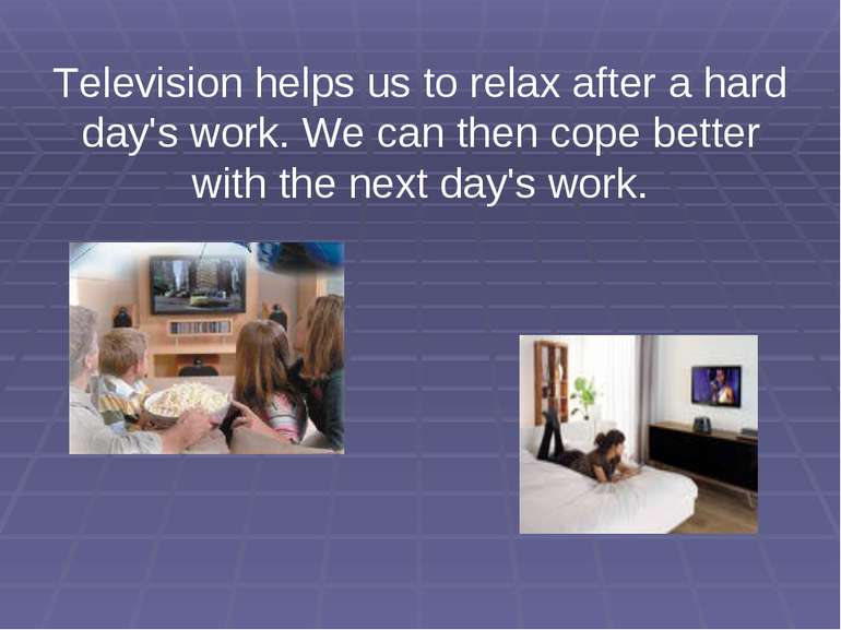 Television helps us to relax after a hard day's work. We can then cope better...
