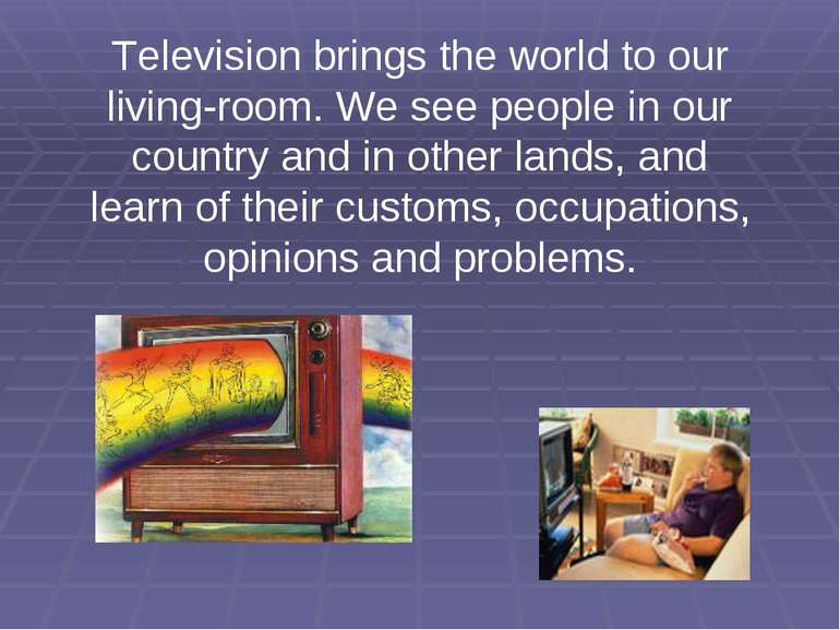 Television brings the world to our living-room. We see people in our country ...