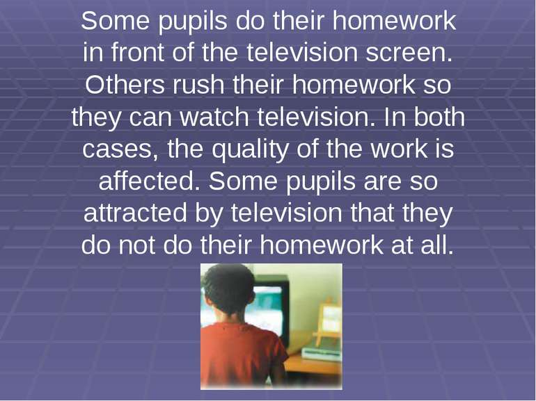 Some pupils do their homework in front of the television screen. Others rush ...