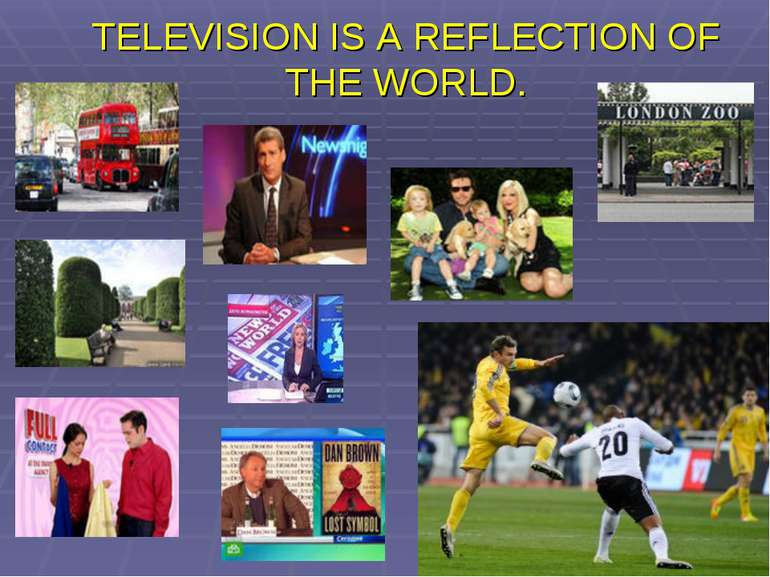 TELEVISION IS A REFLECTION OF THE WORLD.