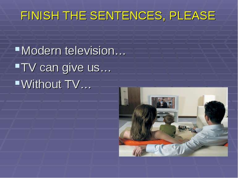 FINISH THE SENTENCES, PLEASE Modern television… TV can give us… Without TV…