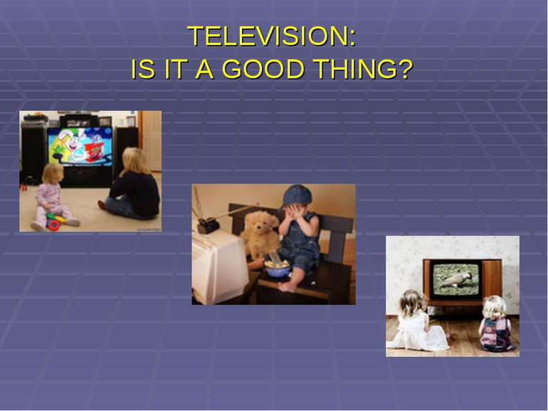 TELEVISION: IS IT A GOOD THING?