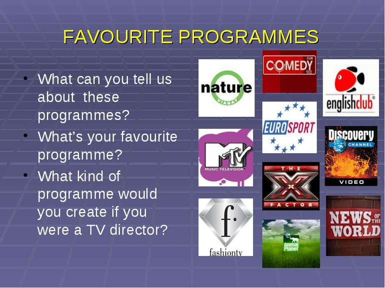 FAVOURITE PROGRAMMES What can you tell us about these programmes? What's your...