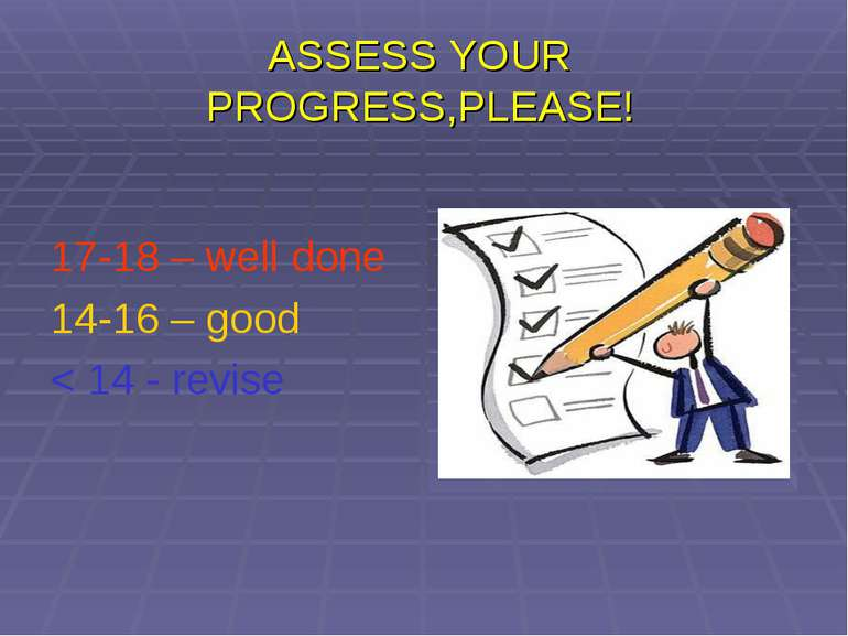 ASSESS YOUR PROGRESS,PLEASE! 17-18 – well done 14-16 – good < 14 - revise