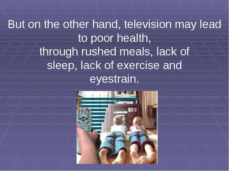 But on the other hand, television may lead to poor health, through rushed mea...