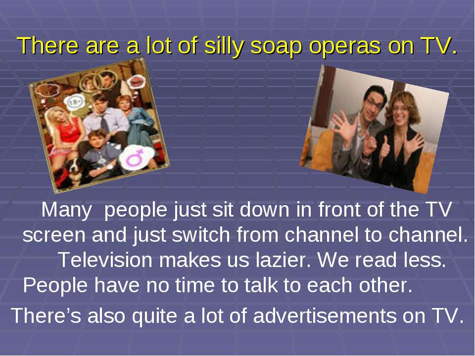 There are a lot of silly soap operas on TV. Many people just sit down in fron...