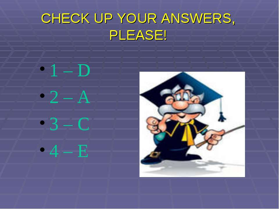 CHECK UP YOUR ANSWERS, PLEASE! 1 – D 2 – A 3 – C 4 – E