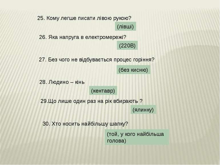 (той, у кого найбільша голова) 25. Кому легше писати лівою рукою? (лівші) 26....