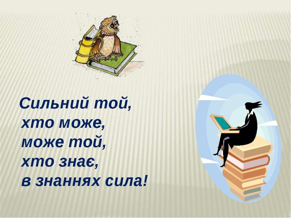 Сильний той, хто може, може той, хто знає, в знаннях сила!