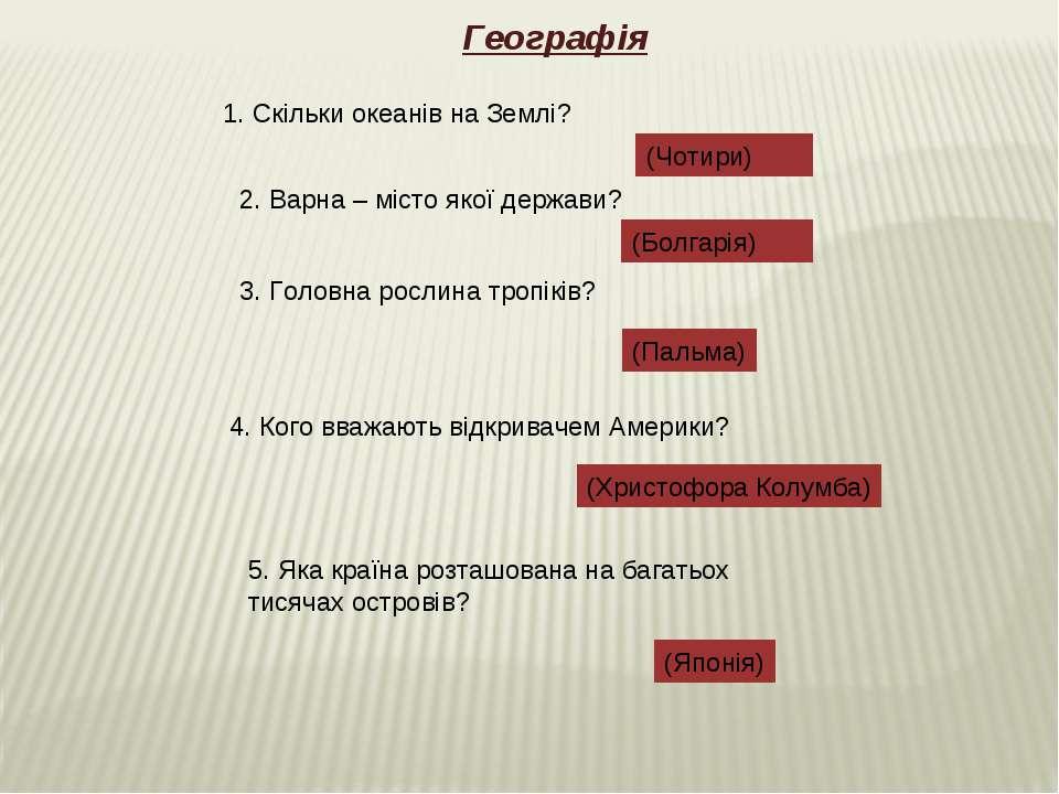 Географія 1. Скільки океанів на Землі? (Чотири) 2. Варна – місто якої держави...