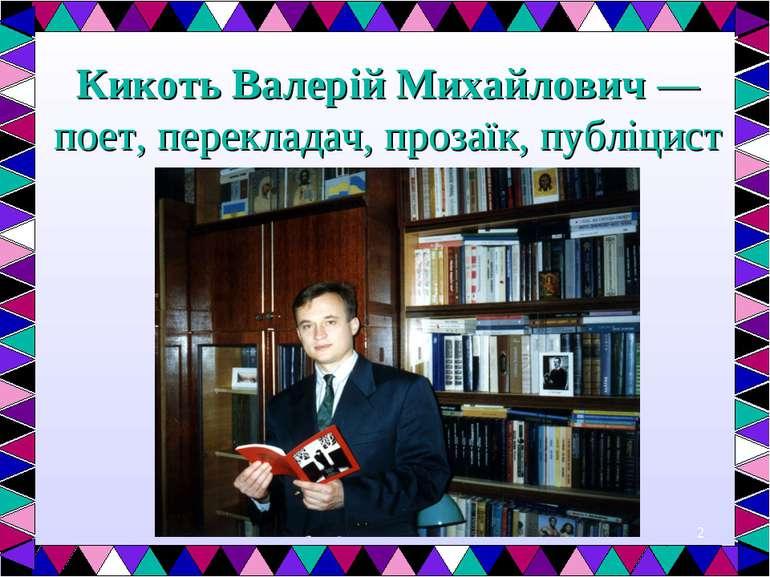 * Кикоть Валерій Михайлович — поет, перекладач, прозаїк, публіцист