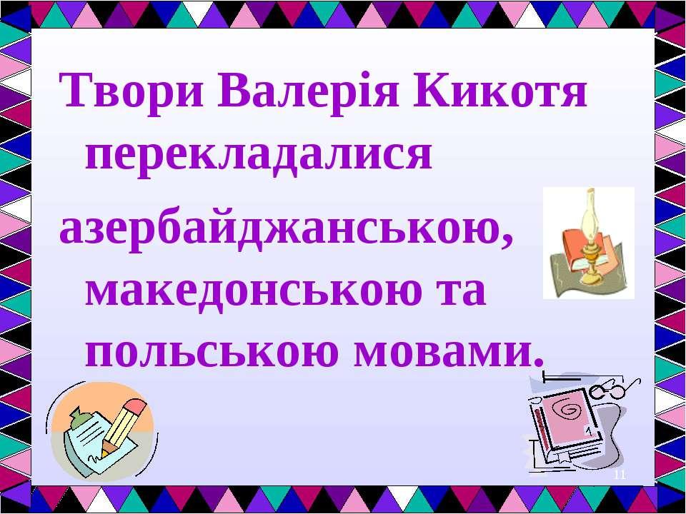 * Твори Валерія Кикотя перекладалися азербайджанською, македонською та польсь...