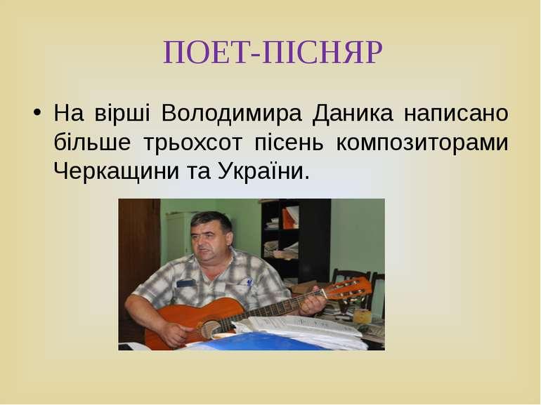 ПОЕТ-ПІСНЯР На вірші Володимира Даника написано більше трьохсот пісень композ...