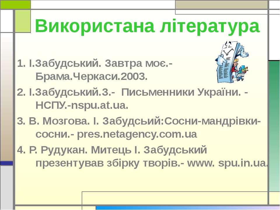 Використана література 1. І.Забудський. Завтра моє.-Брама.Черкаси.2003. 2. І....