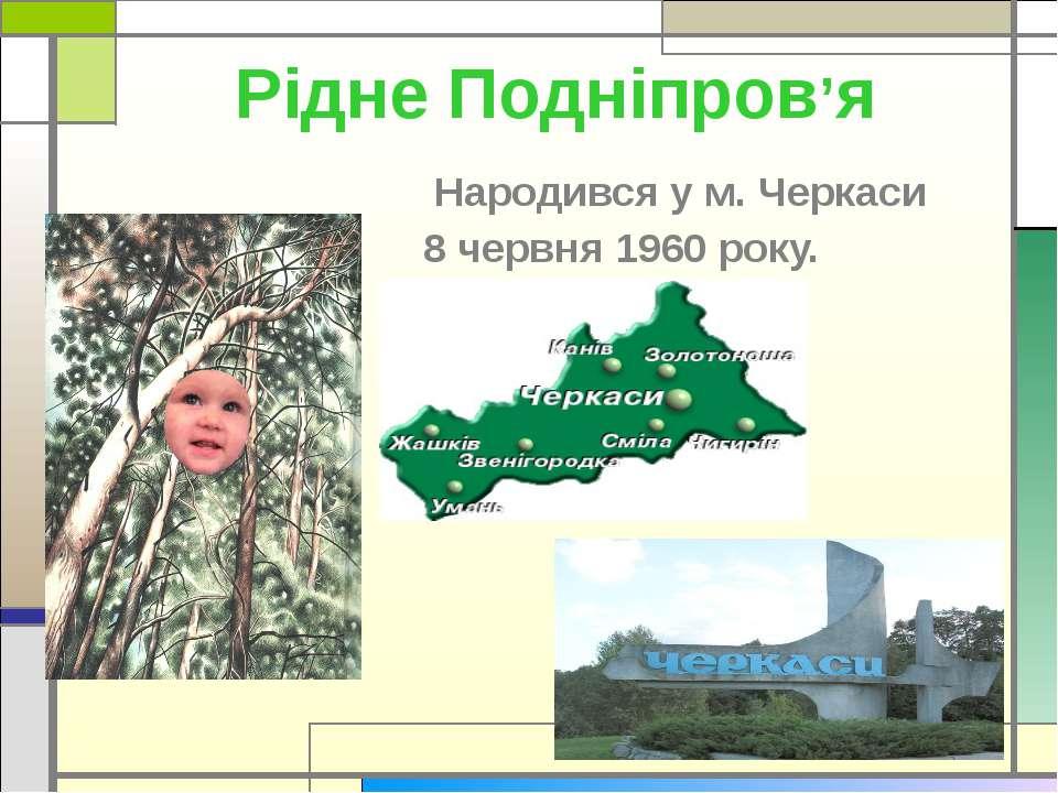 Рідне Подніпров'я Народився у м. Черкаси 8 червня 1960 року.
