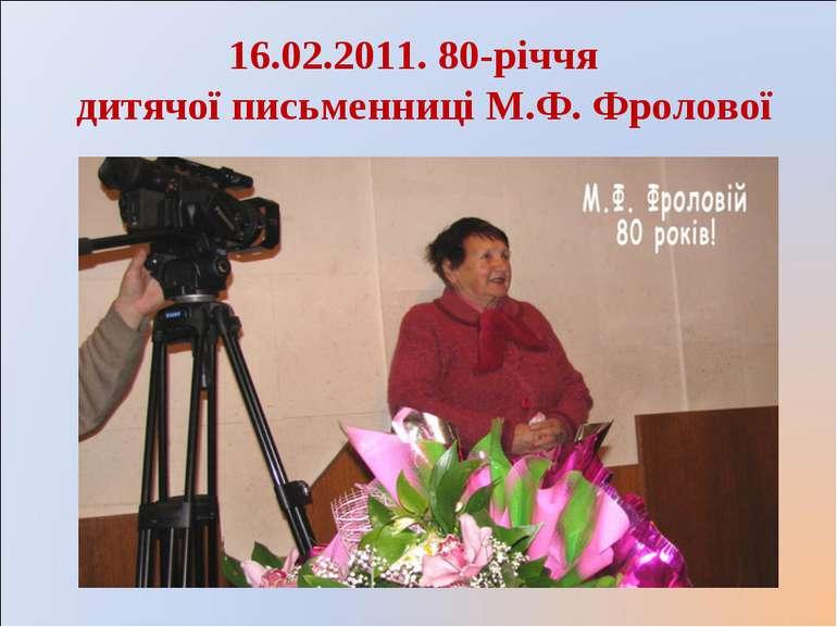 16.02.2011. 80-річчя дитячої письменниці М.Ф. Фролової