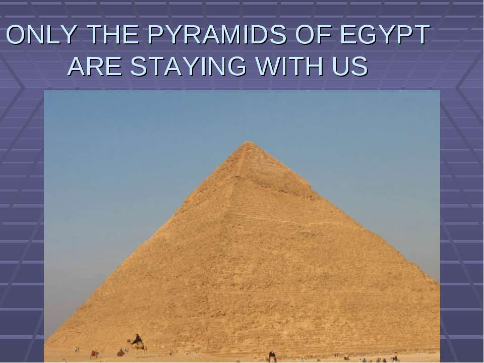 ONLY THE PYRAMIDS OF EGYPT ARE STAYING WITH US