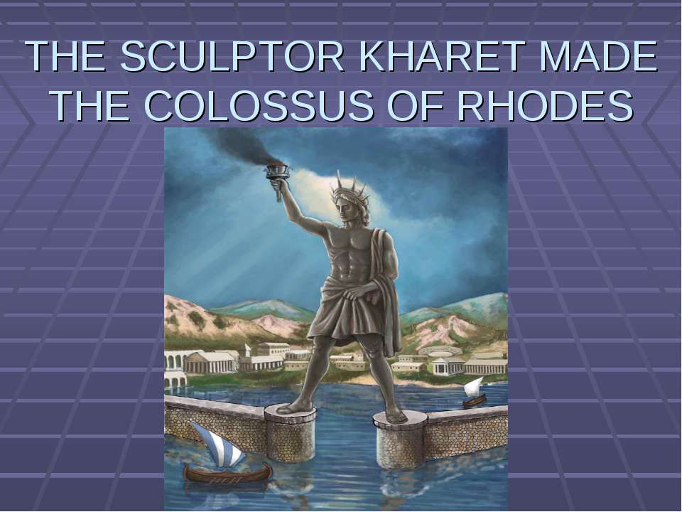 THE SCULPTOR KHARET MADE THE COLOSSUS OF RHODES