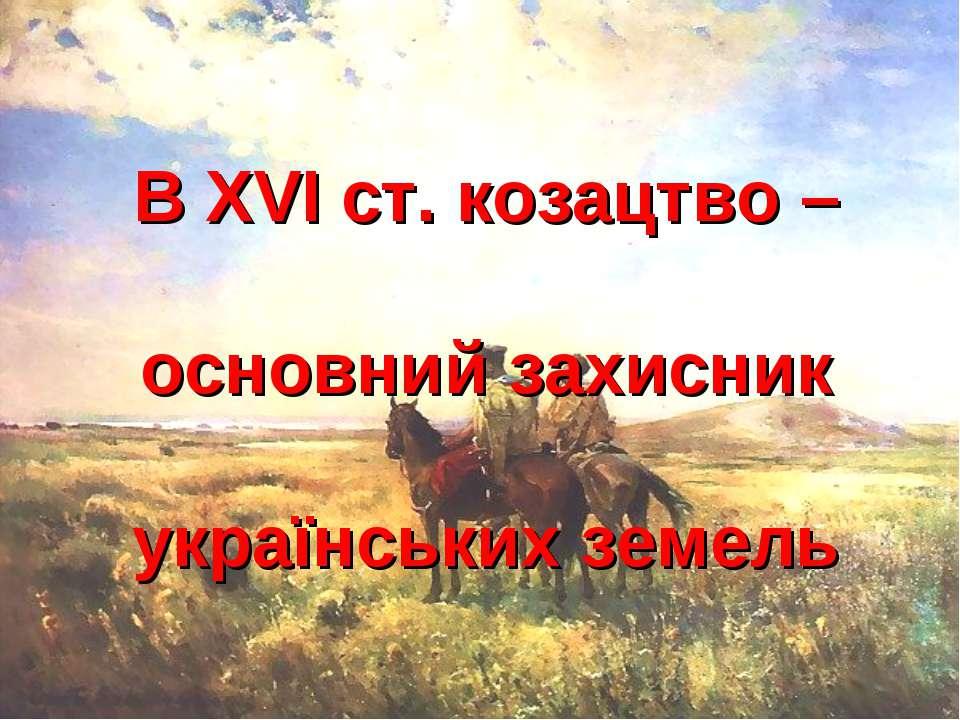 В ХVІ ст. козацтво – основний захисник українських земель