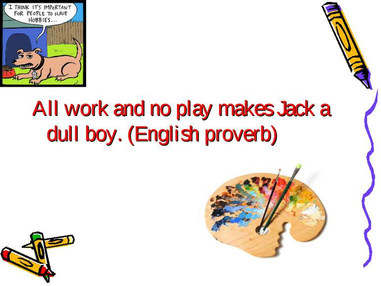 All work and no play makes Jack a dull boy. (English proverb)