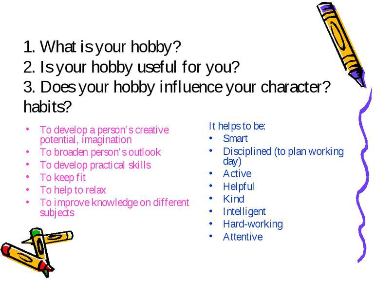1. What is your hobby? 2. Is your hobby useful for you? 3. Does your hobby in...