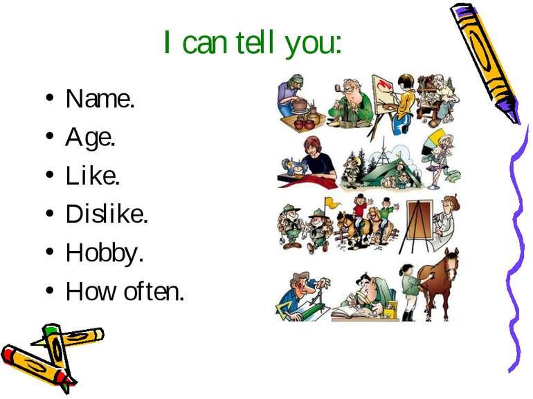I can tell you: Name. Age. Like. Dislike. Hobby. How often.