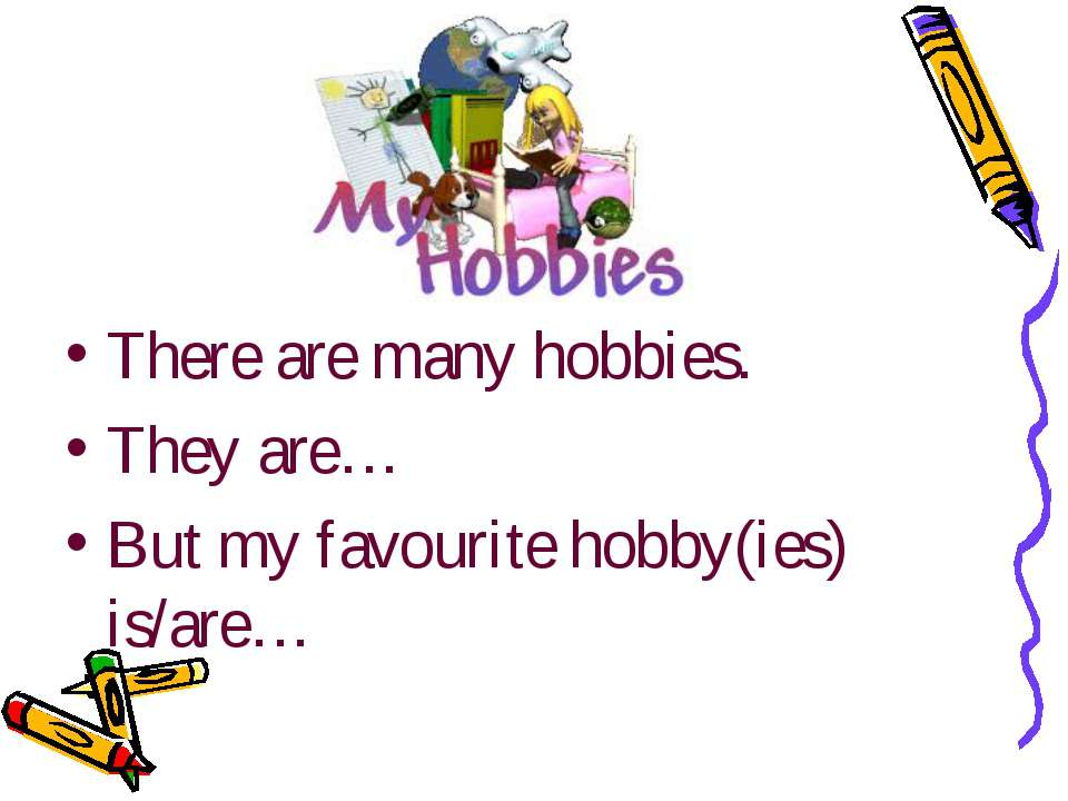 There are many hobbies. They are… But my favourite hobby(ies) is/are…