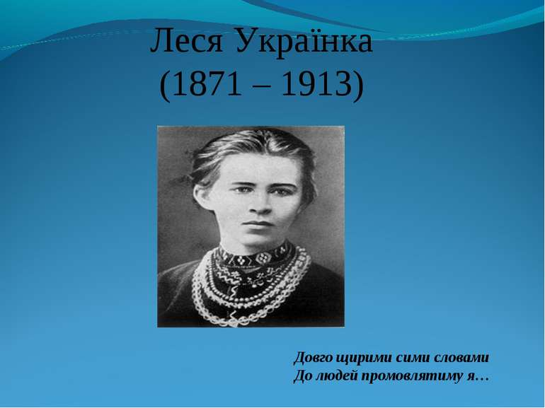 Леся Українка (1871 – 1913) Довго щирими сими словами До людей промовлятиму я…