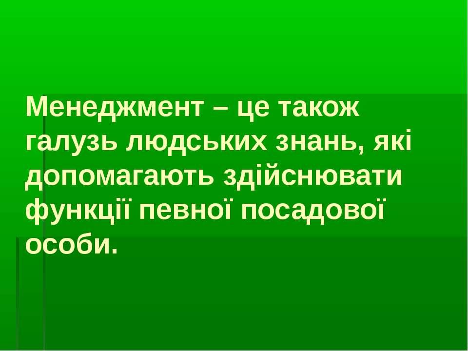 Менеджмент – це також галузь людських знань, які допомагають здійснювати функ...