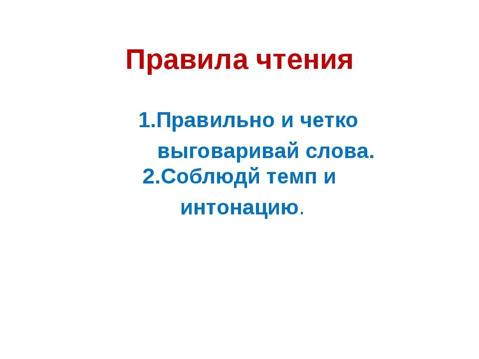 Правила чтения 1.Правильно и четко выговаривай слова. 2.Соблюдй темп и интона...
