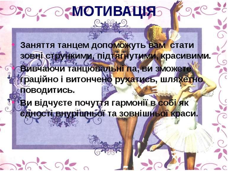 МОТИВАЦІЯ Заняття танцем допоможуть вам стати зовні стрункими, підтягнутими, ...
