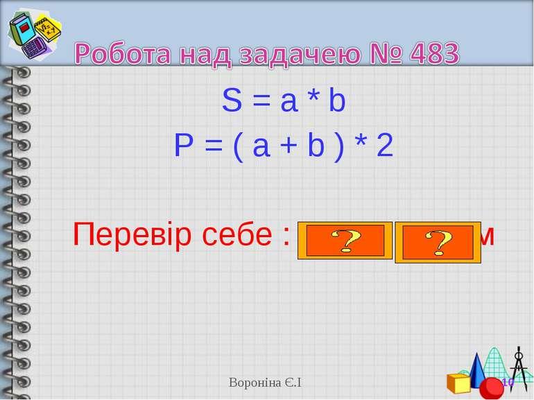 S = a * b P = ( a + b ) * 2 Перевір себе : 16 см , 20 см * Вороніна Є.І Ворон...