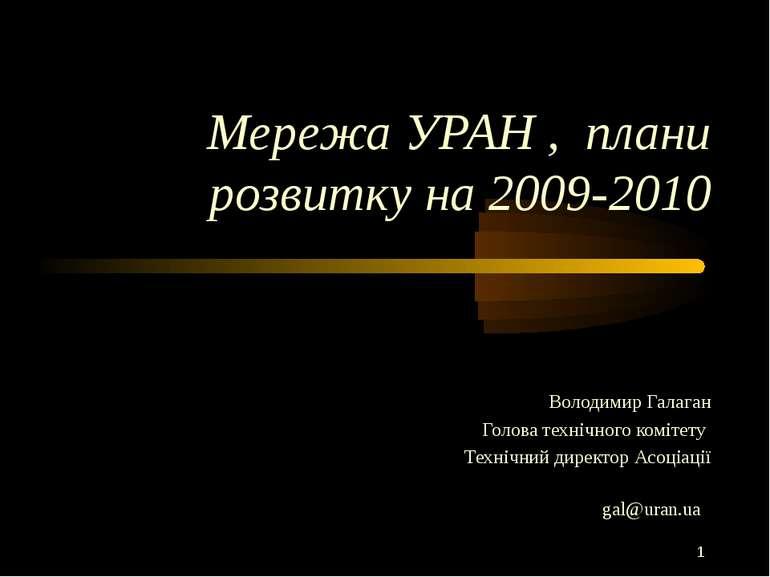 Мережа УРАН , плани розвитку на 2009-2010 Володимир Галаган Голова технічного...
