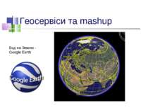 Геосервіси та mashup Вид на Землю - Google Earth
